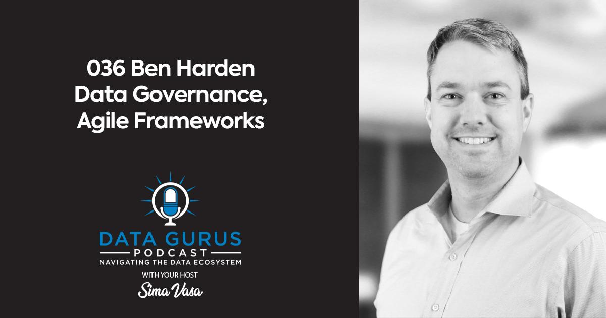 Ben Harden - Data Governance, Agile Frameworks | Ep. 036