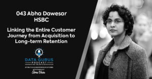 Abha Dawesar HSBC Linking the Entire Customer Journey from Acquisition to Long-term Retention Data Gurus Podcast